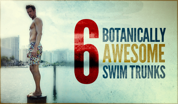 6 Botanically Awesome Swim Trunks